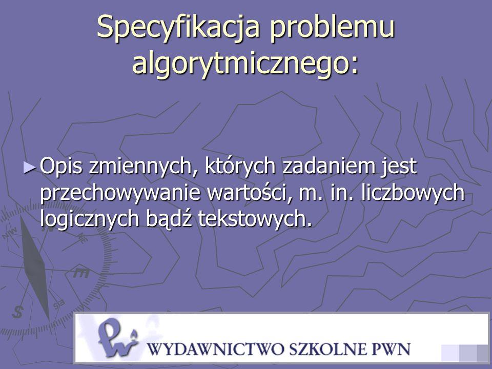 Specyfikacja problemu algorytmicznego: ► Opis zmiennych, których zadaniem jest przechowywanie wartości, m.