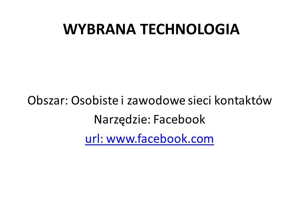 WYBRANA TECHNOLOGIA Obszar: Osobiste i zawodowe sieci kontaktów Narzędzie: Facebook url: www.facebook.com