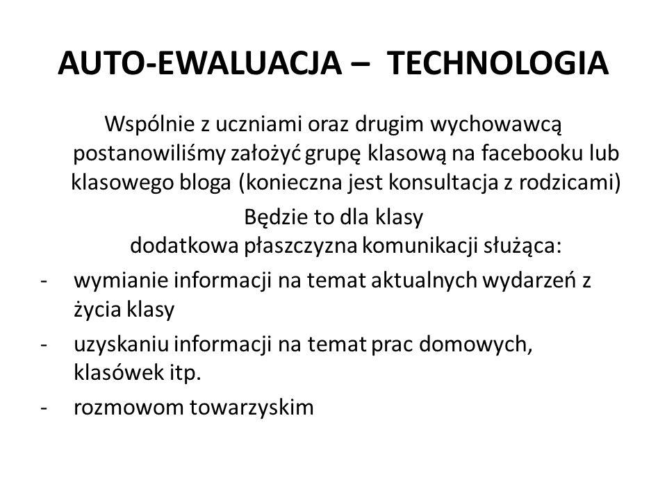 AUTO-EWALUACJA – TECHNOLOGIA Wspólnie z uczniami oraz drugim wychowawcą postanowiliśmy założyć grupę klasową na facebooku lub klasowego bloga (koniecz