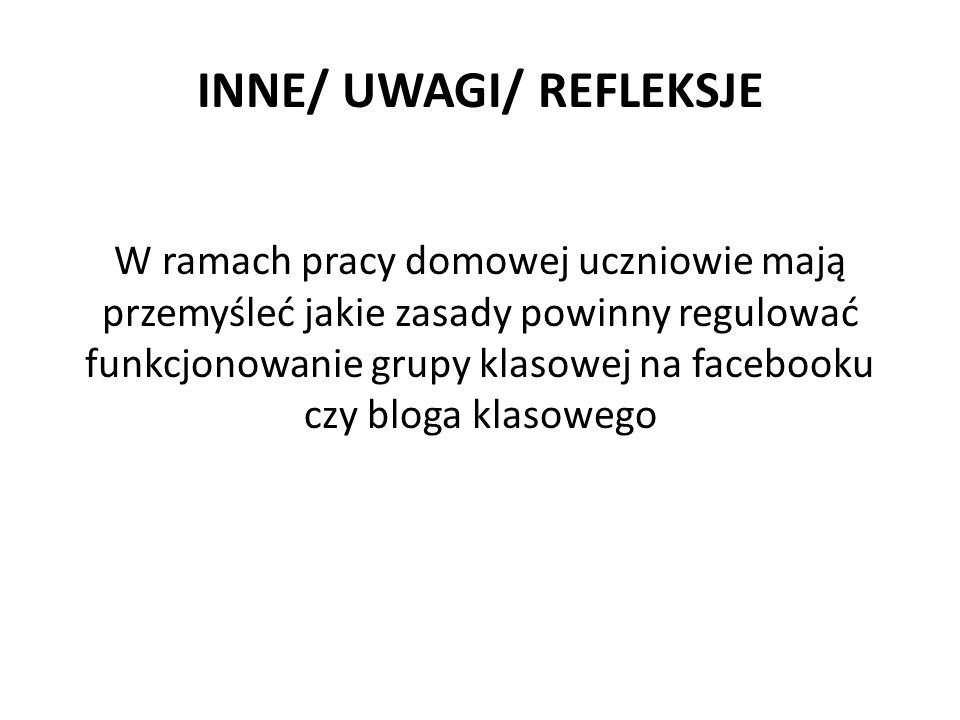 INNE/ UWAGI/ REFLEKSJE W ramach pracy domowej uczniowie mają przemyśleć jakie zasady powinny regulować funkcjonowanie grupy klasowej na facebooku czy bloga klasowego