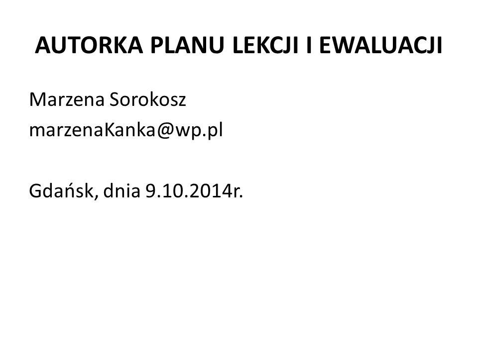AUTORKA PLANU LEKCJI I EWALUACJI Marzena Sorokosz marzenaKanka@wp.pl Gdańsk, dnia 9.10.2014r.