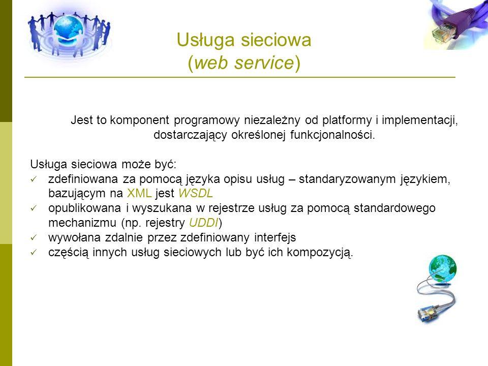 Usługa sieciowa (web service) Jest to komponent programowy niezależny od platformy i implementacji, dostarczający określonej funkcjonalności. Usługa s