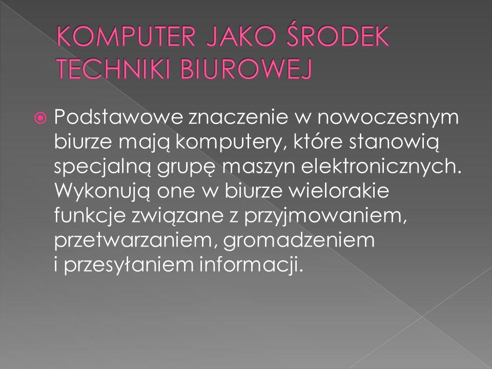  Podstawowe znaczenie w nowoczesnym biurze mają komputery, które stanowią specjalną grupę maszyn elektronicznych. Wykonują one w biurze wielorakie fu