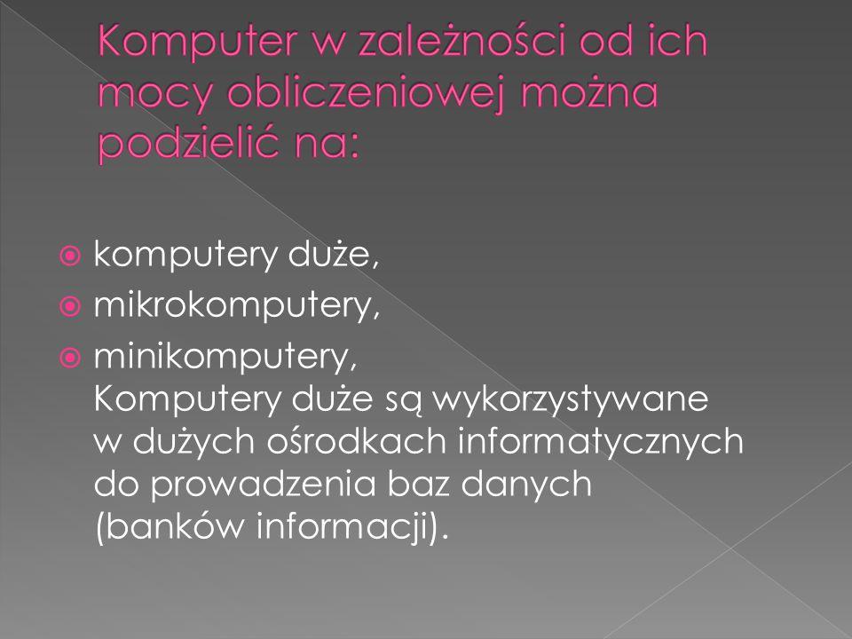  komputery duże,  mikrokomputery,  minikomputery, Komputery duże są wykorzystywane w dużych ośrodkach informatycznych do prowadzenia baz danych (ba