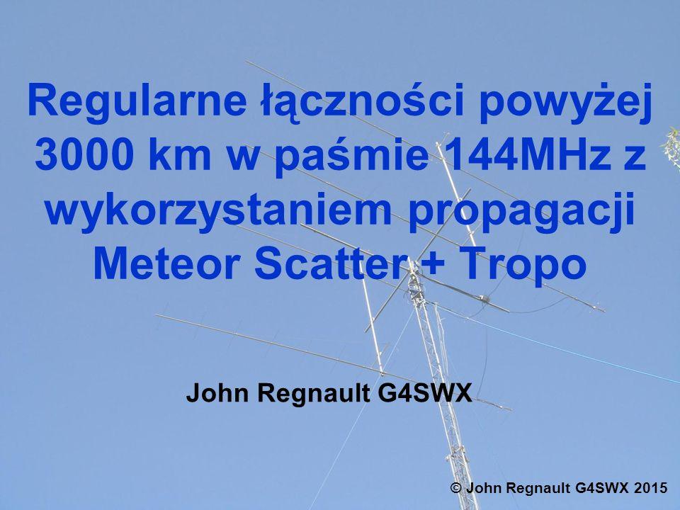 Regularne łączności powyżej 3000 km w paśmie 144MHz z wykorzystaniem propagacji Meteor Scatter + Tropo John Regnault G4SWX © John Regnault G4SWX 2015
