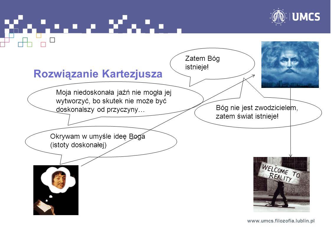 Rozwiązanie Kartezjusza www.umcs.filozofia.lublin.pl Okrywam w umyśle ideę Boga (istoty doskonałej) Moja niedoskonała jaźń nie mogła jej wytworzyć, bo skutek nie może być doskonalszy od przyczyny… Zatem Bóg istnieje.