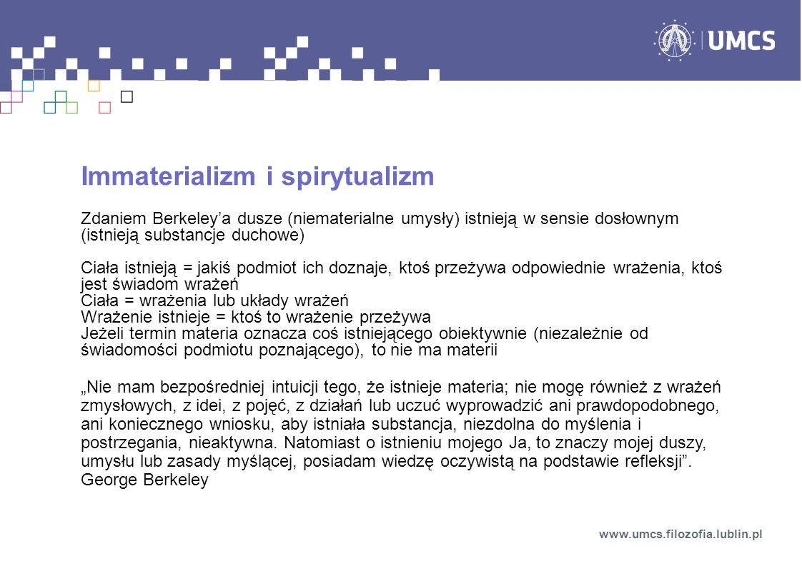 """Immaterializm i spirytualizm Zdaniem Berkeley'a dusze (niematerialne umysły) istnieją w sensie dosłownym (istnieją substancje duchowe) Ciała istnieją = jakiś podmiot ich doznaje, ktoś przeżywa odpowiednie wrażenia, ktoś jest świadom wrażeń Ciała = wrażenia lub układy wrażeń Wrażenie istnieje = ktoś to wrażenie przeżywa Jeżeli termin materia oznacza coś istniejącego obiektywnie (niezależnie od świadomości podmiotu poznającego), to nie ma materii """"Nie mam bezpośredniej intuicji tego, że istnieje materia; nie mogę również z wrażeń zmysłowych, z idei, z pojęć, z działań lub uczuć wyprowadzić ani prawdopodobnego, ani koniecznego wniosku, aby istniała substancja, niezdolna do myślenia i postrzegania, nieaktywna."""
