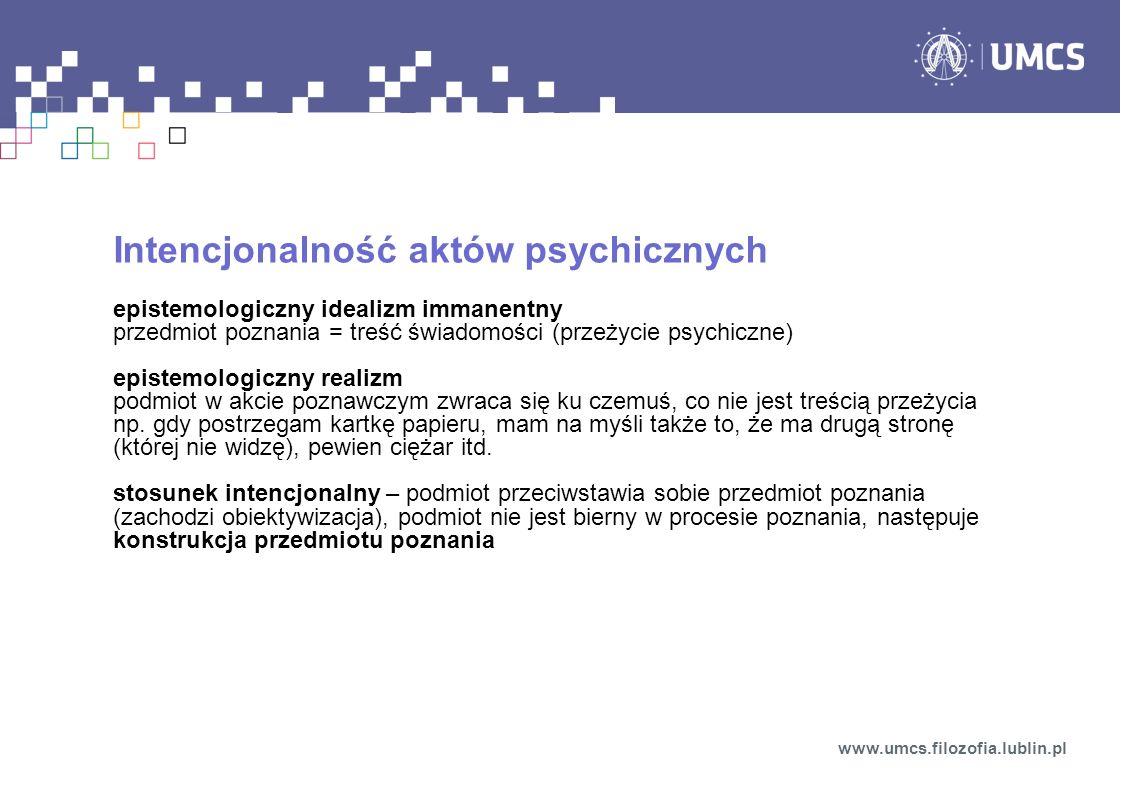 Intencjonalność aktów psychicznych epistemologiczny idealizm immanentny przedmiot poznania = treść świadomości (przeżycie psychiczne) epistemologiczny realizm podmiot w akcie poznawczym zwraca się ku czemuś, co nie jest treścią przeżycia np.