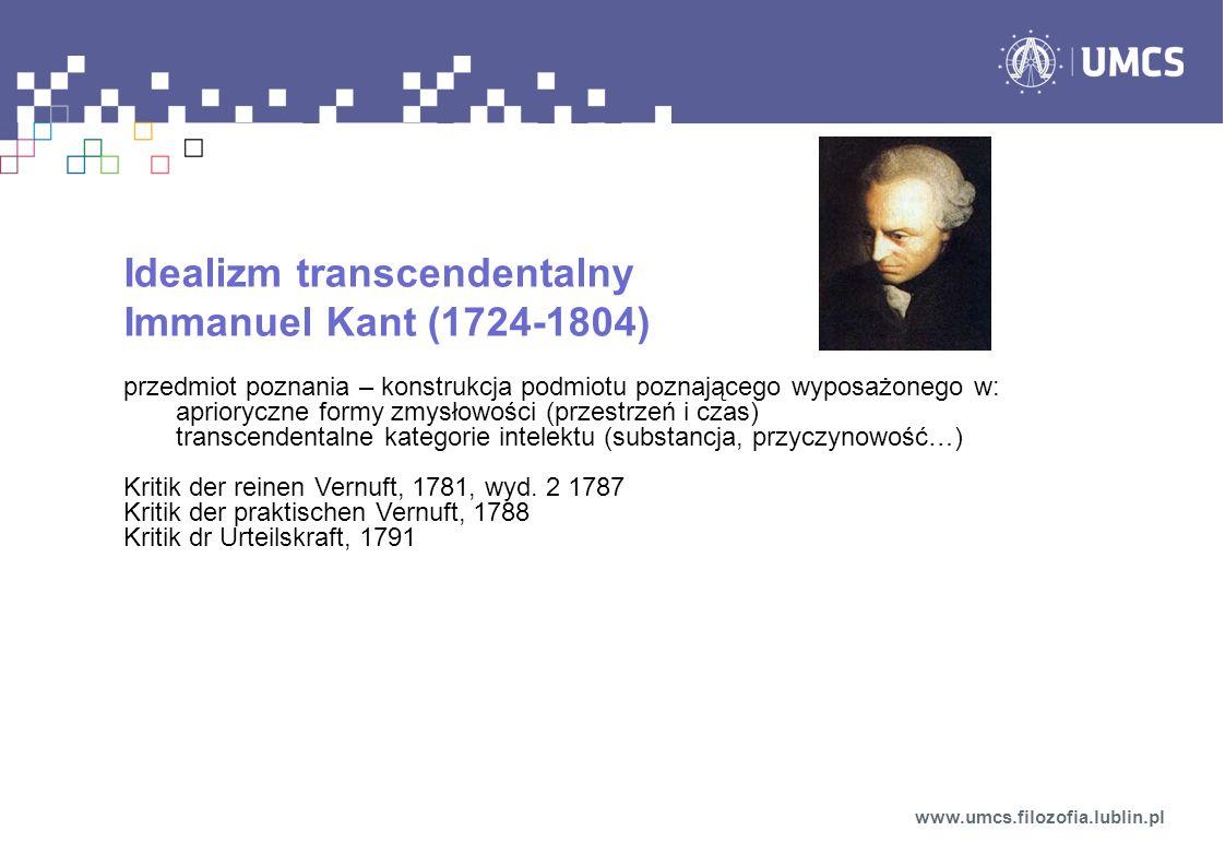 Idealizm transcendentalny Immanuel Kant (1724-1804) przedmiot poznania – konstrukcja podmiotu poznającego wyposażonego w: aprioryczne formy zmysłowości (przestrzeń i czas) transcendentalne kategorie intelektu (substancja, przyczynowość…) Kritik der reinen Vernuft, 1781, wyd.