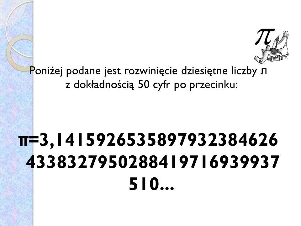 Poniżej podane jest rozwinięcie dziesiętne liczby л z dokładnością 50 cyfr po przecinku: π =3,1415926535897932384626 4338327950288419716939937 510...