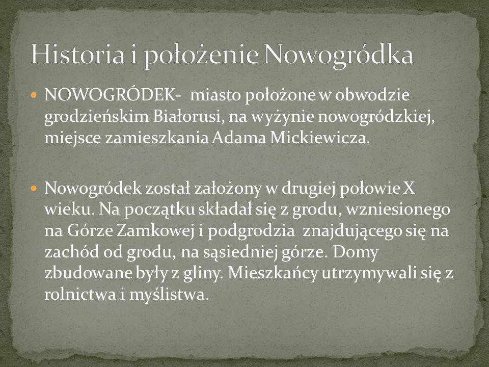 NOWOGRÓDEK- miasto położone w obwodzie grodzieńskim Białorusi, na wyżynie nowogródzkiej, miejsce zamieszkania Adama Mickiewicza. Nowogródek został zał