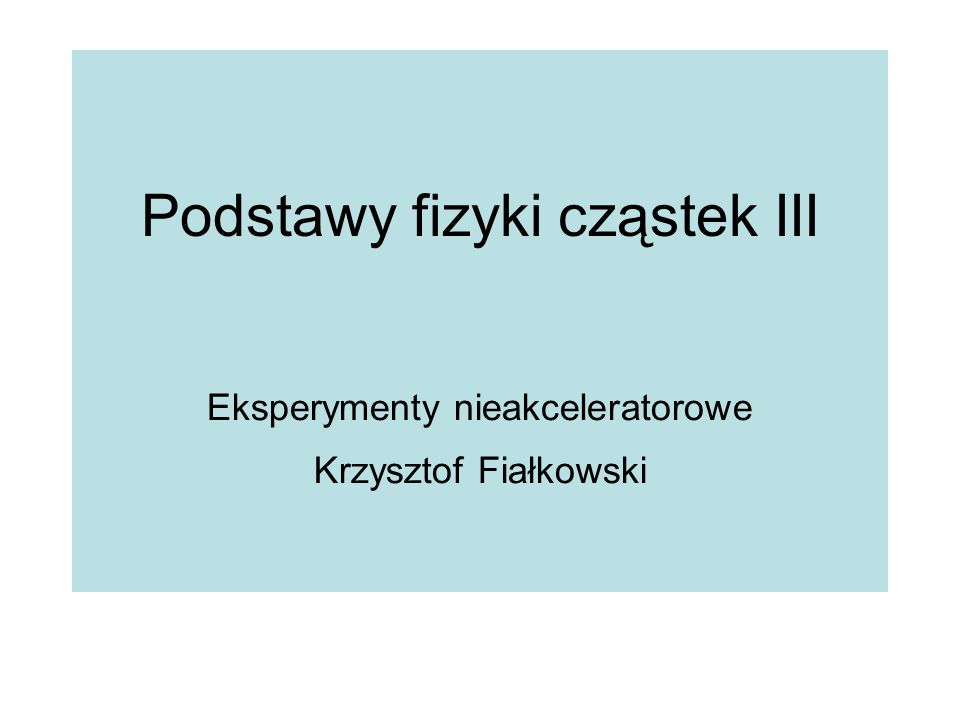 Podstawy fizyki cząstek III Eksperymenty nieakceleratorowe Krzysztof Fiałkowski