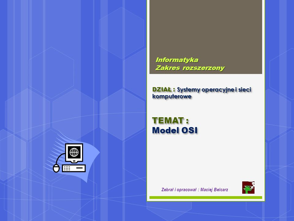 Systemy operacyjne i sieci komputerowe DZIAŁ : Systemy operacyjne i sieci komputerowe Informatyka Zakres rozszerzony Zebrał i opracował : Maciej Belcarz TEMAT : Model OSI TEMAT : Model OSI