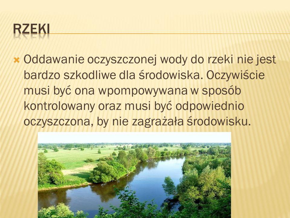  Oddawanie oczyszczonej wody do rzeki nie jest bardzo szkodliwe dla środowiska. Oczywiście musi być ona wpompowywana w sposób kontrolowany oraz musi