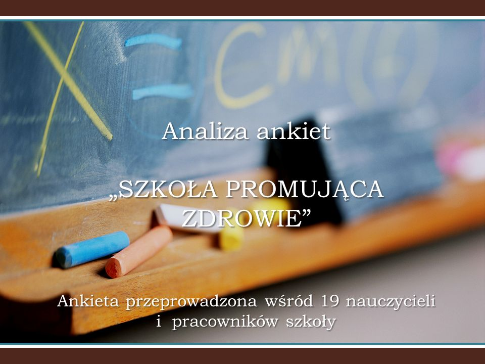 """Analiza ankiet """"SZKOŁA PROMUJĄCA ZDROWIE Ankieta przeprowadzona wśród 19 nauczycieli i pracowników szkoły"""