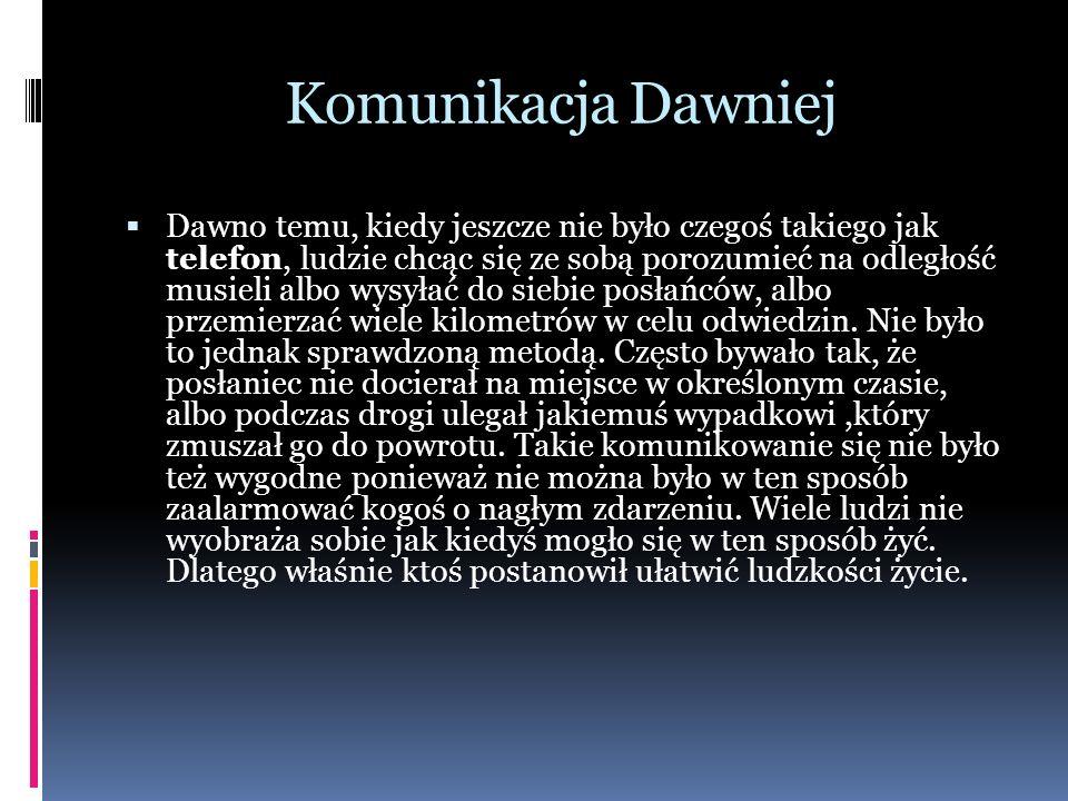 Komunikacja Dawniej  Dawno temu, kiedy jeszcze nie było czegoś takiego jak telefon, ludzie chcąc się ze sobą porozumieć na odległość musieli albo wysyłać do siebie posłańców, albo przemierzać wiele kilometrów w celu odwiedzin.