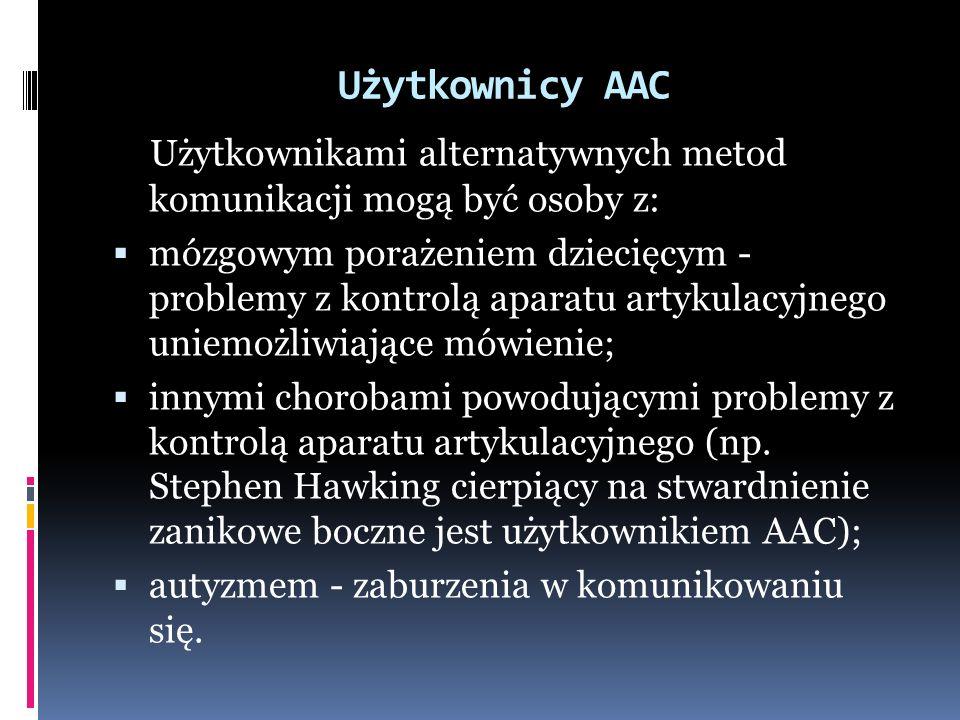 Użytkownicy AAC Użytkownikami alternatywnych metod komunikacji mogą być osoby z:  mózgowym porażeniem dziecięcym - problemy z kontrolą aparatu artykulacyjnego uniemożliwiające mówienie;  innymi chorobami powodującymi problemy z kontrolą aparatu artykulacyjnego (np.