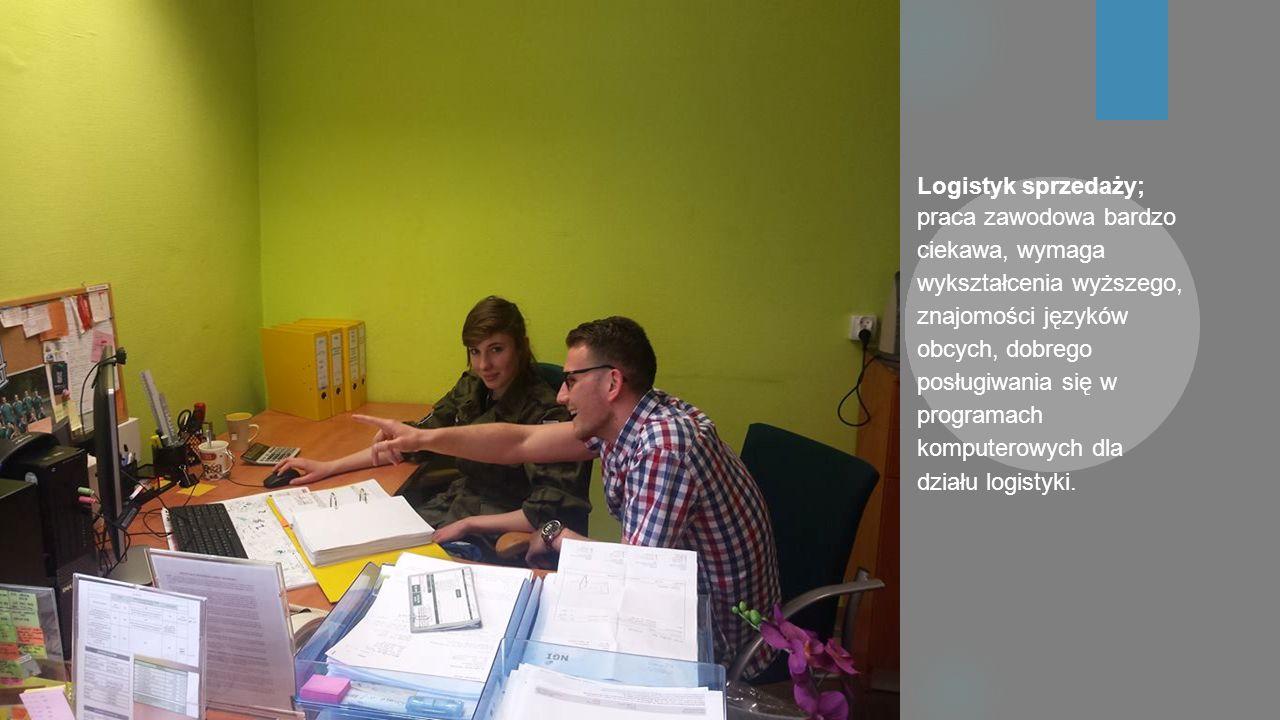 Logistyk sprzedaży; praca zawodowa bardzo ciekawa, wymaga wykształcenia wyższego, znajomości języków obcych, dobrego posługiwania się w programach komputerowych dla działu logistyki.