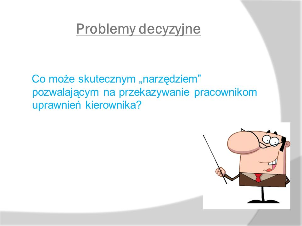 """Problemy decyzyjne Co może skutecznym """"narzędziem"""" pozwalającym na przekazywanie pracownikom uprawnień kierownika?"""