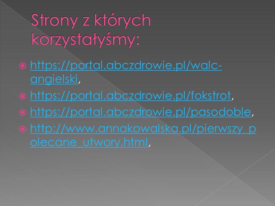  https://portal.abczdrowie.pl/walc- angielski, https://portal.abczdrowie.pl/walc- angielski  https://portal.abczdrowie.pl/fokstrot, https://portal.abczdrowie.pl/fokstrot  https://portal.abczdrowie.pl/pasodoble, https://portal.abczdrowie.pl/pasodoble  http://www.annakowalska.pl/pierwszy_p olecane_utwory.html, http://www.annakowalska.pl/pierwszy_p olecane_utwory.html