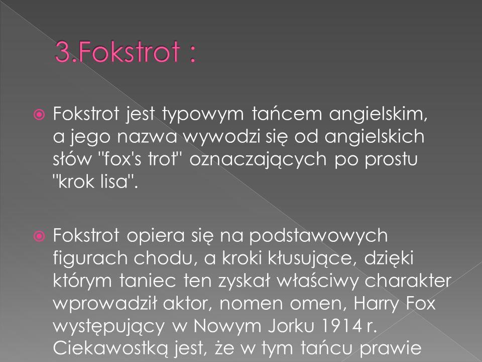  Fokstrot jest typowym tańcem angielskim, a jego nazwa wywodzi się od angielskich słów fox s trot oznaczających po prostu krok lisa .