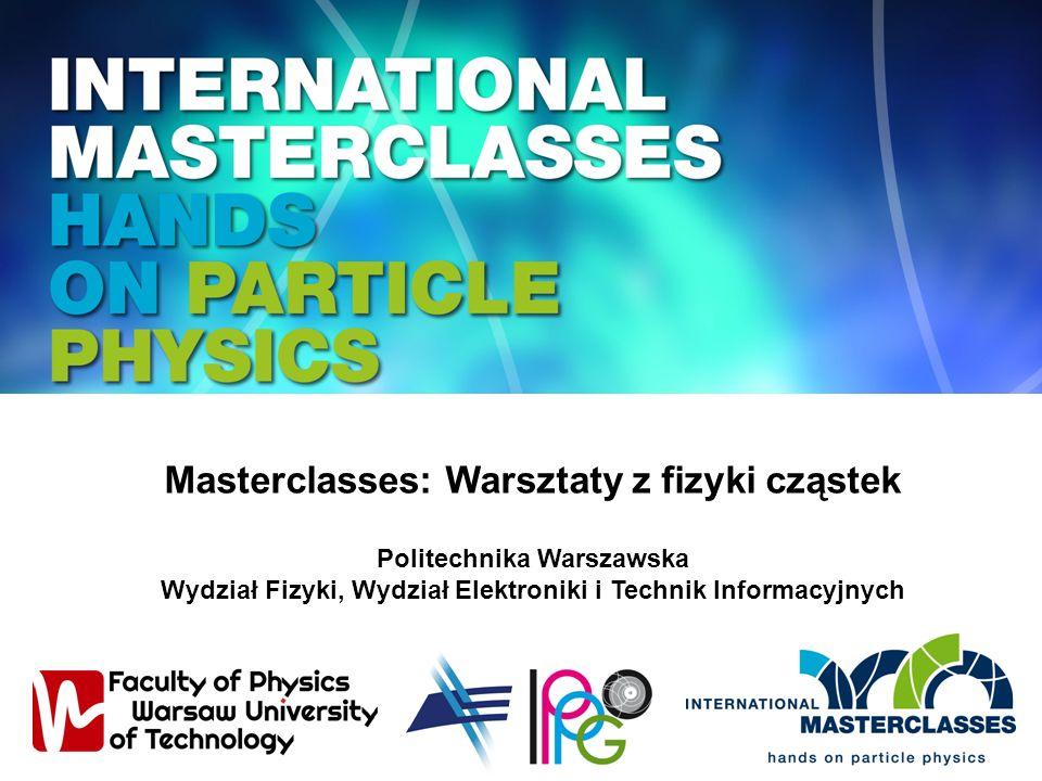 Masterclasses: Warsztaty z fizyki cząstek Politechnika Warszawska Wydział Fizyki, Wydział Elektroniki i Technik Informacyjnych