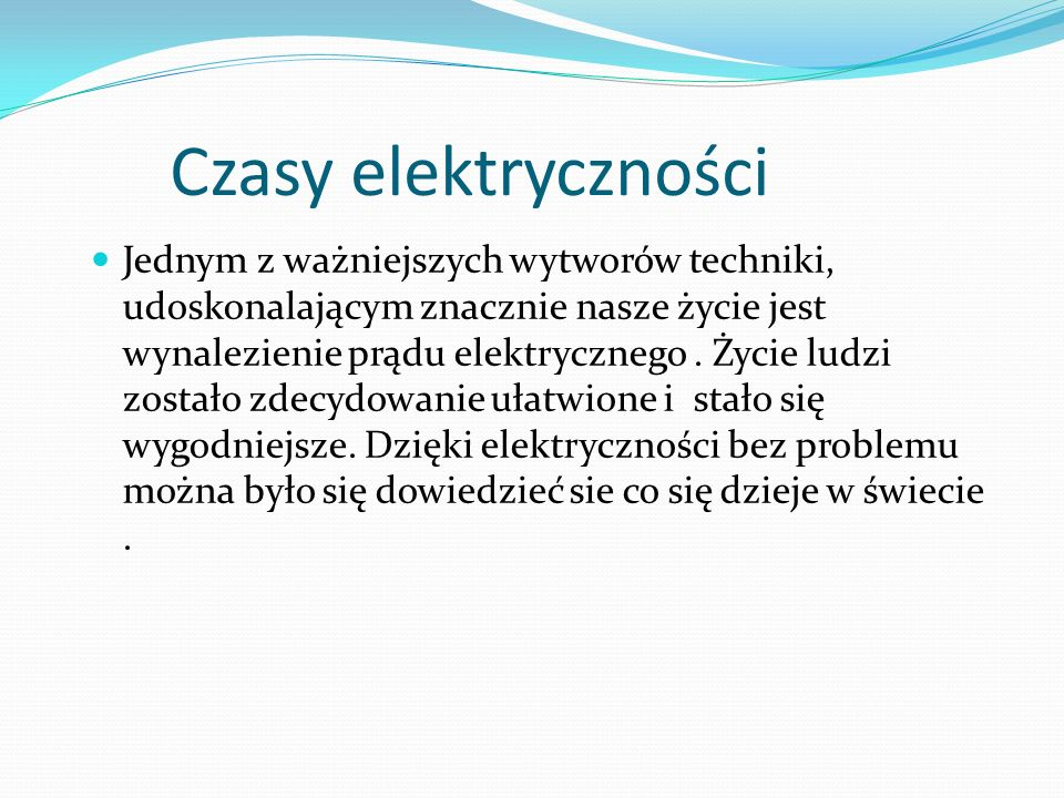 Czasy elektryczności Jednym z ważniejszych wytworów techniki, udoskonalającym znacznie nasze życie jest wynalezienie prądu elektrycznego.