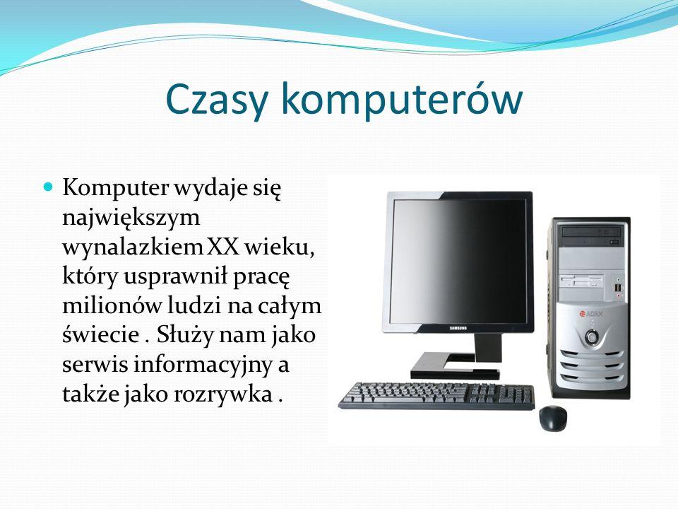 Czasy komputerów Komputer wydaje się największym wynalazkiem XX wieku, który usprawnił pracę milionów ludzi na całym świecie. Służy nam jako serwis in