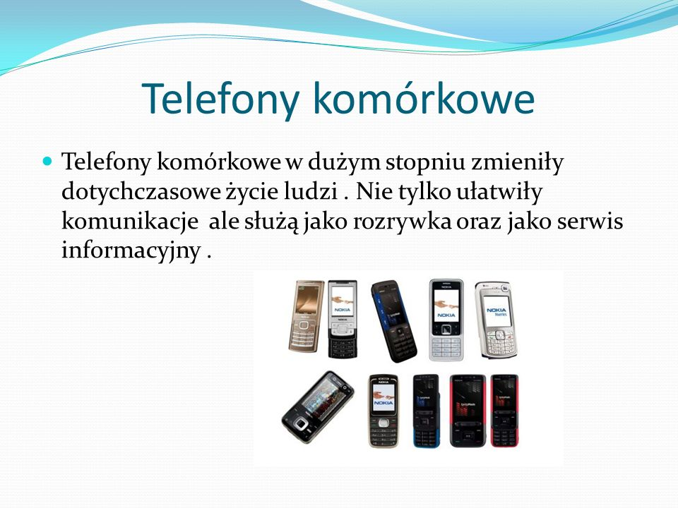 Telefony komórkowe Telefony komórkowe w dużym stopniu zmieniły dotychczasowe życie ludzi. Nie tylko ułatwiły komunikacje ale służą jako rozrywka oraz