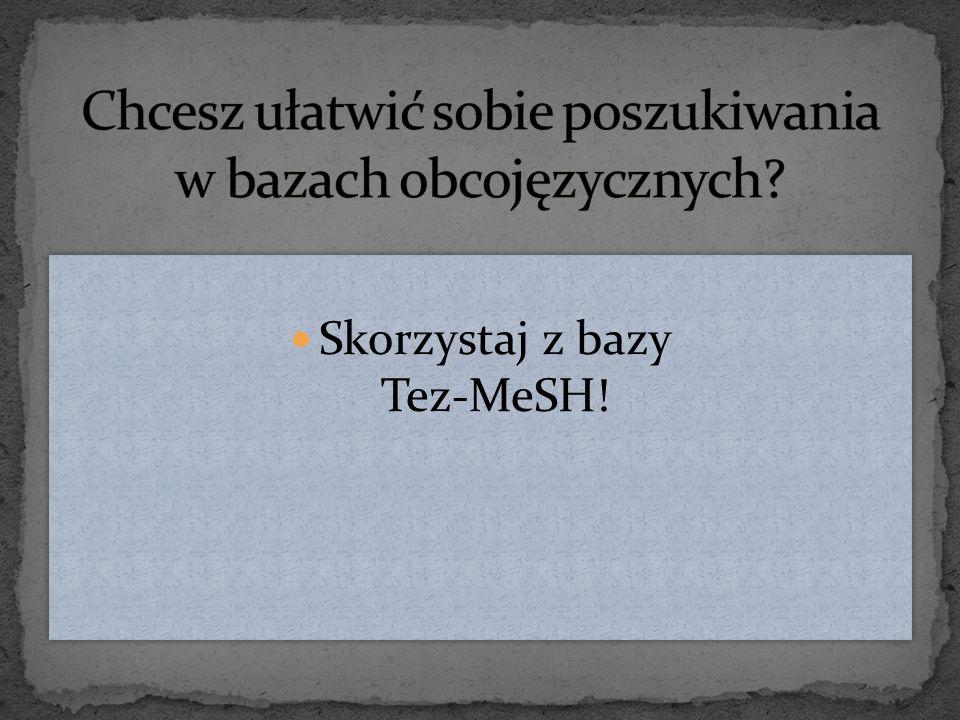To elektroniczny słownik, który umożliwia tłumaczenia nie polskojęzycznych nazw na dowolny język Baza Tez-MeSH zawiera terminologię angielską i polską z zakresu medycyny, nauk pokrewnych i organizacji ochrony zdrowia Ikona słownika jest dostępna na pulpicie każdego komputera w Bibliotece PMWSZ To elektroniczny słownik, który umożliwia tłumaczenia nie polskojęzycznych nazw na dowolny język Baza Tez-MeSH zawiera terminologię angielską i polską z zakresu medycyny, nauk pokrewnych i organizacji ochrony zdrowia Ikona słownika jest dostępna na pulpicie każdego komputera w Bibliotece PMWSZ