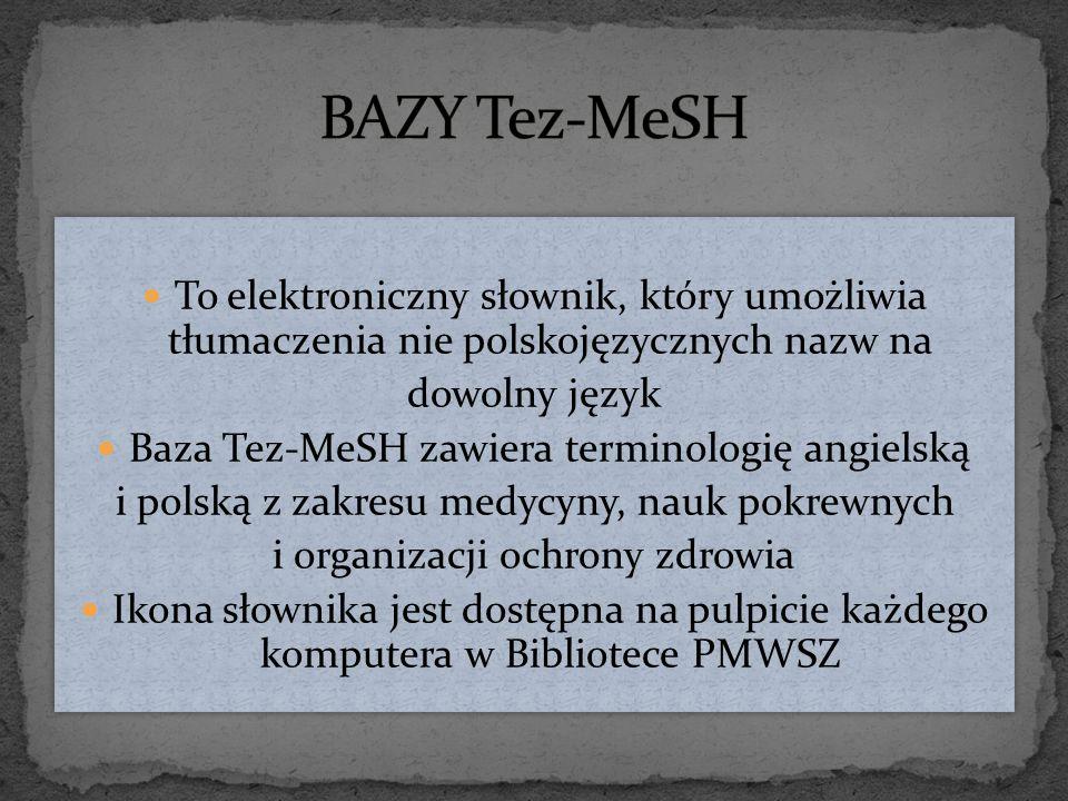 To elektroniczny słownik, który umożliwia tłumaczenia nie polskojęzycznych nazw na dowolny język Baza Tez-MeSH zawiera terminologię angielską i polską