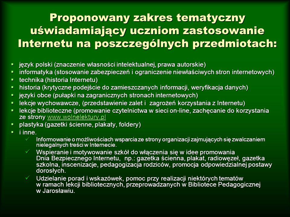 Proponowany zakres tematyczny uświadamiający uczniom zastosowanie Internetu na poszczególnych przedmiotach:  język polski (znaczenie własności intelektualnej, prawa autorskie)  informatyka (stosowanie zabezpieczeń i ograniczenie niewłaściwych stron internetowych)  technika (historia Internetu)  historia (krytyczne podejście do zamieszczanych informacji, weryfikacja danych)  języki obce (pułapki na zagranicznych stronach internetowych)  lekcje wychowawcze, (przedstawienie zalet i zagrożeń korzystania z Internetu)  lekcje biblioteczne (promowanie czytelnictwa w sieci on-line, zachęcanie do korzystania ze strony www.wolnelektury.pl www.wolnelektury.pl  plastyka (gazetki ścienne, plakaty, foldery)  i inne.