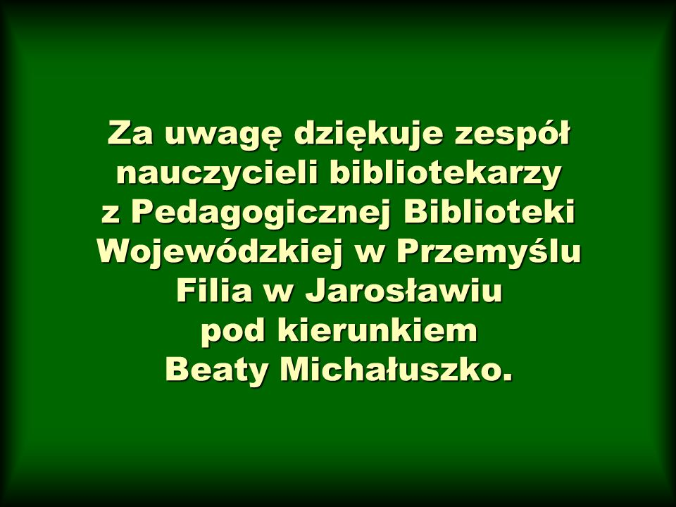 Za uwagę dziękuje zespół nauczycieli bibliotekarzy z Pedagogicznej Biblioteki Wojewódzkiej w Przemyślu Filia w Jarosławiu pod kierunkiem Beaty Michałuszko.