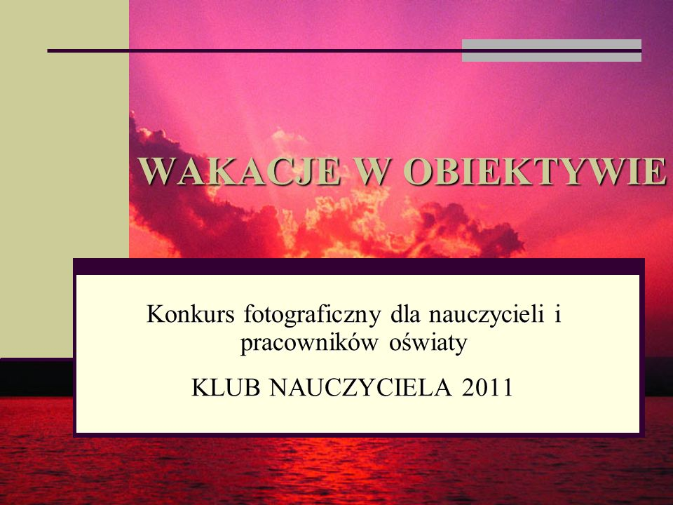 WAKACJE W OBIEKTYWIE Konkurs fotograficzny dla nauczycieli i pracowników oświaty KLUB NAUCZYCIELA 2011