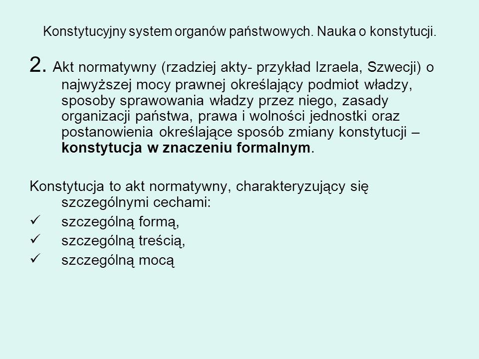 Konstytucyjny system organów państwowych. Nauka o konstytucji. 2. Akt normatywny (rzadziej akty- przykład Izraela, Szwecji) o najwyższej mocy prawnej