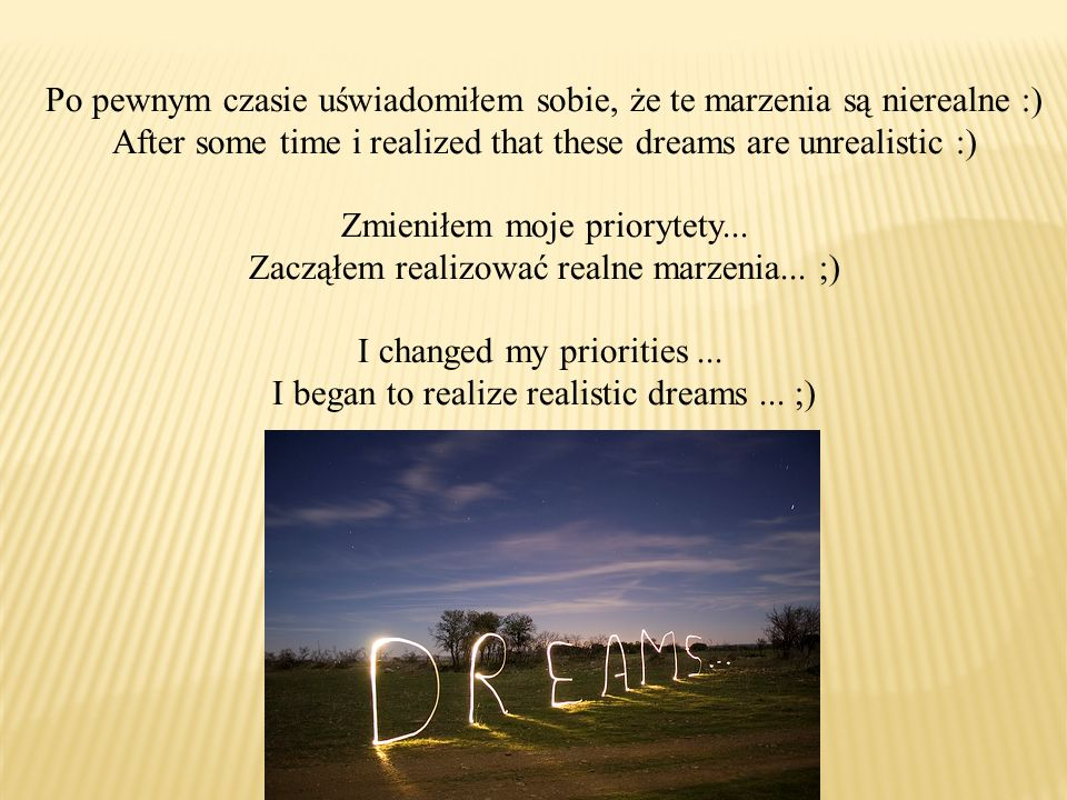 Po pewnym czasie uświadomiłem sobie, że te marzenia są nierealne :) After some time i realized that these dreams are unrealistic :) Zmieniłem moje pri