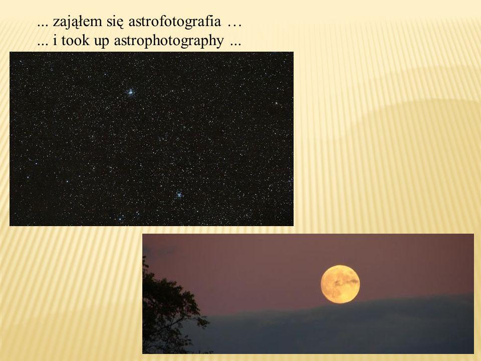 ... zająłem się astrofotografia …... i took up astrophotography...