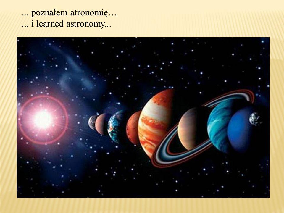 ... poznałem atronomię…... i learned astronomy...
