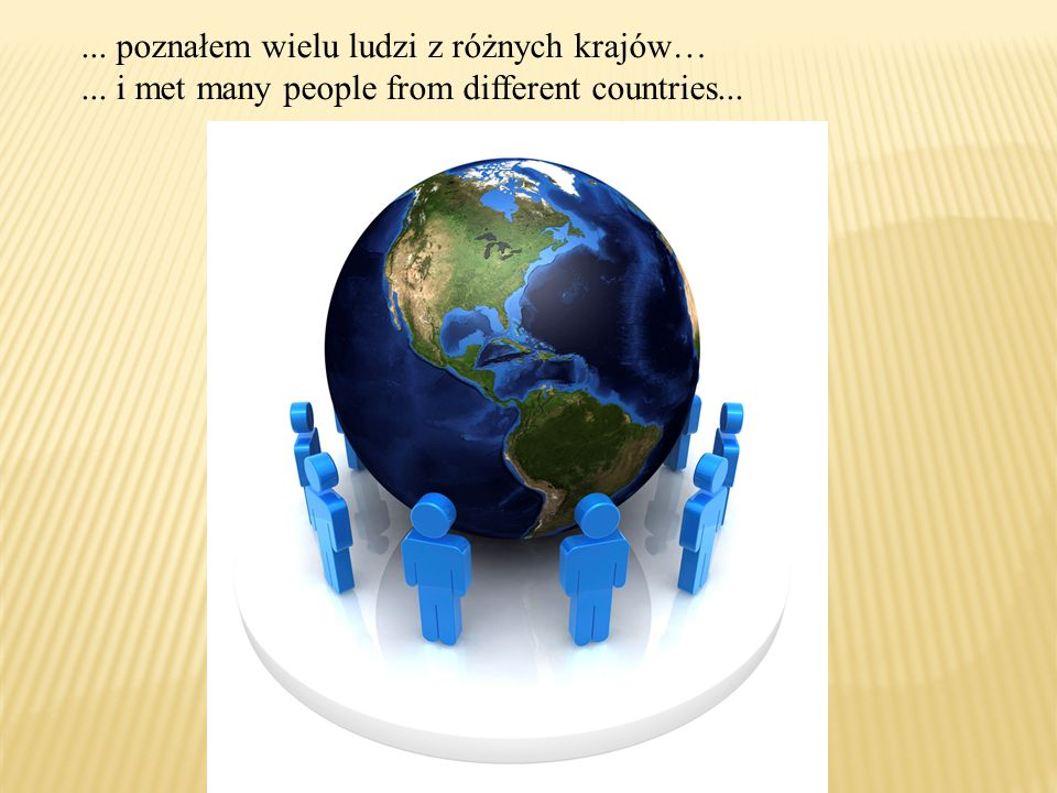 ... poznałem wielu ludzi z różnych krajów…... i met many people from different countries...