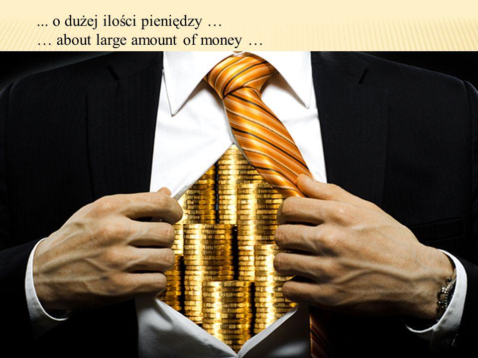 ... o dużej ilości pieniędzy … … about large amount of money …