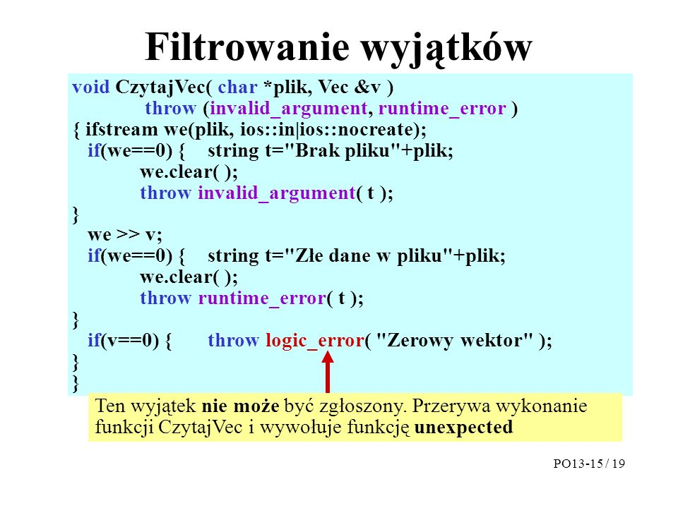 Filtrowanie wyjątków void CzytajVec( char *plik, Vec &v ) throw (invalid_argument, runtime_error ) { ifstream we(plik, ios::in|ios::nocreate); if(we==0) {string t= Brak pliku +plik; we.clear( ); throw invalid_argument( t ); } we >> v; if(we==0) {string t= Złe dane w pliku +plik; we.clear( ); throw runtime_error( t ); } if(v==0) {throw logic_error( Zerowy wektor ); } PO13-15 / 19 Ten wyjątek nie może być zgłoszony.