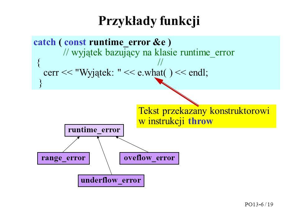 Przykłady funkcji catch ( const runtime_error &e ) // wyjątek bazujący na klasie runtime_error { // cerr << Wyjątek: << e.what( ) << endl; } Tekst przekazany konstruktorowi w instrukcji throw runtime_error oveflow_error underflow_error range_error PO13-6 / 19