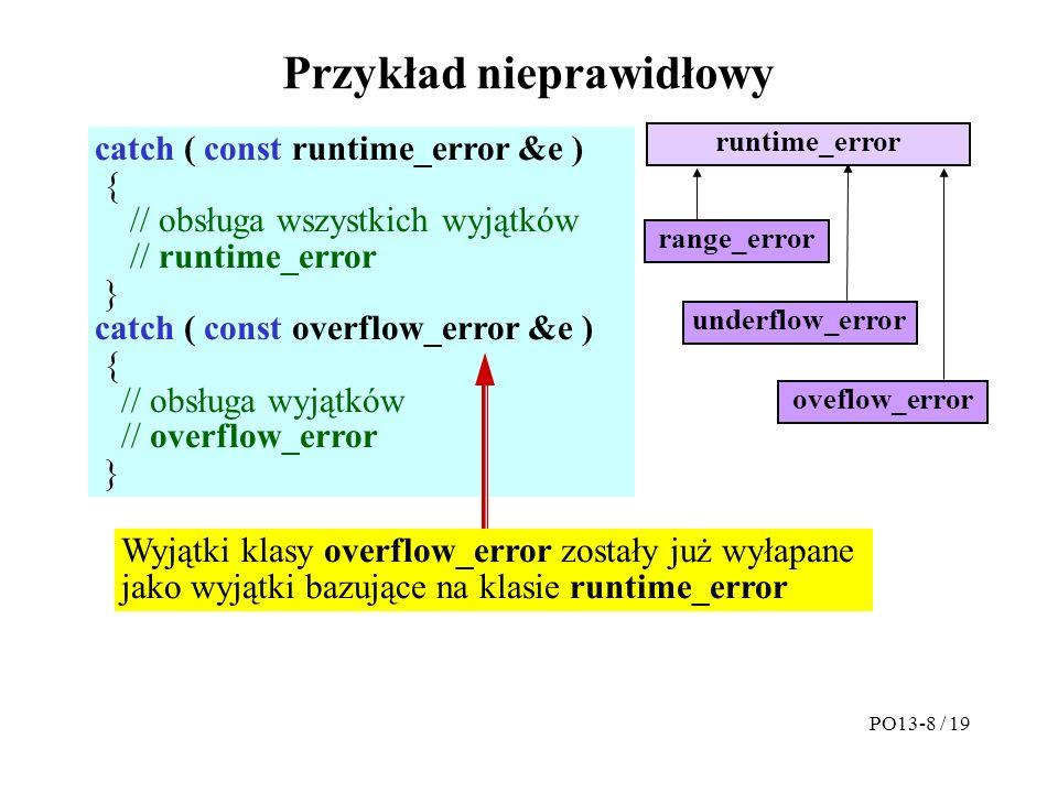 Przykład nieprawidłowy catch ( const runtime_error &e ) { // obsługa wszystkich wyjątków // runtime_error } catch ( const overflow_error &e ) { // obsługa wyjątków // overflow_error } runtime_error oveflow_error underflow_error range_error Wyjątki klasy overflow_error zostały już wyłapane jako wyjątki bazujące na klasie runtime_error PO13-8 / 19