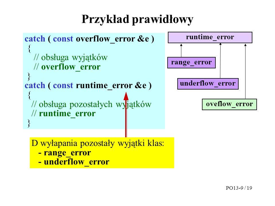 Przykład prawidłowy catch ( const overflow_error &e ) { // obsługa wyjątków // overflow_error } catch ( const runtime_error &e ) { // obsługa pozostałych wyjątków // runtime_error } runtime_error oveflow_error underflow_error range_error D wyłapania pozostały wyjątki klas: - range_error - underflow_error PO13-9 / 19