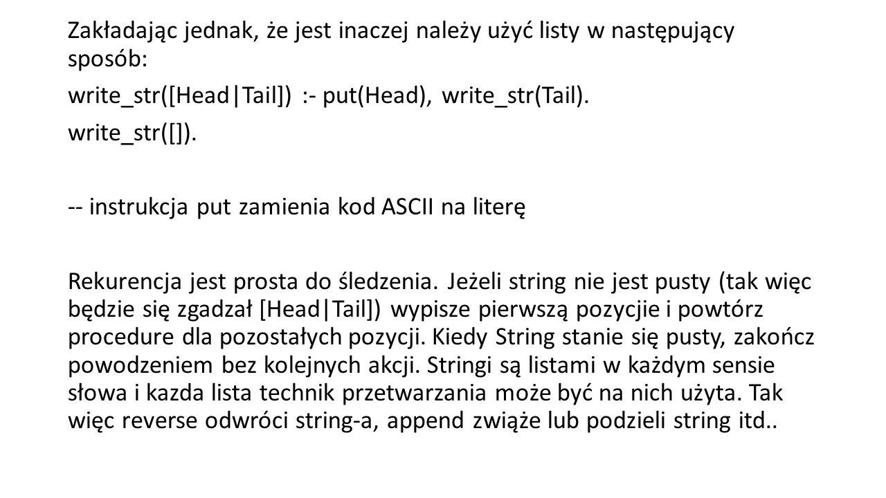 Zakładając jednak, że jest inaczej należy użyć listy w następujący sposób: write_str([Head|Tail]) :- put(Head), write_str(Tail).