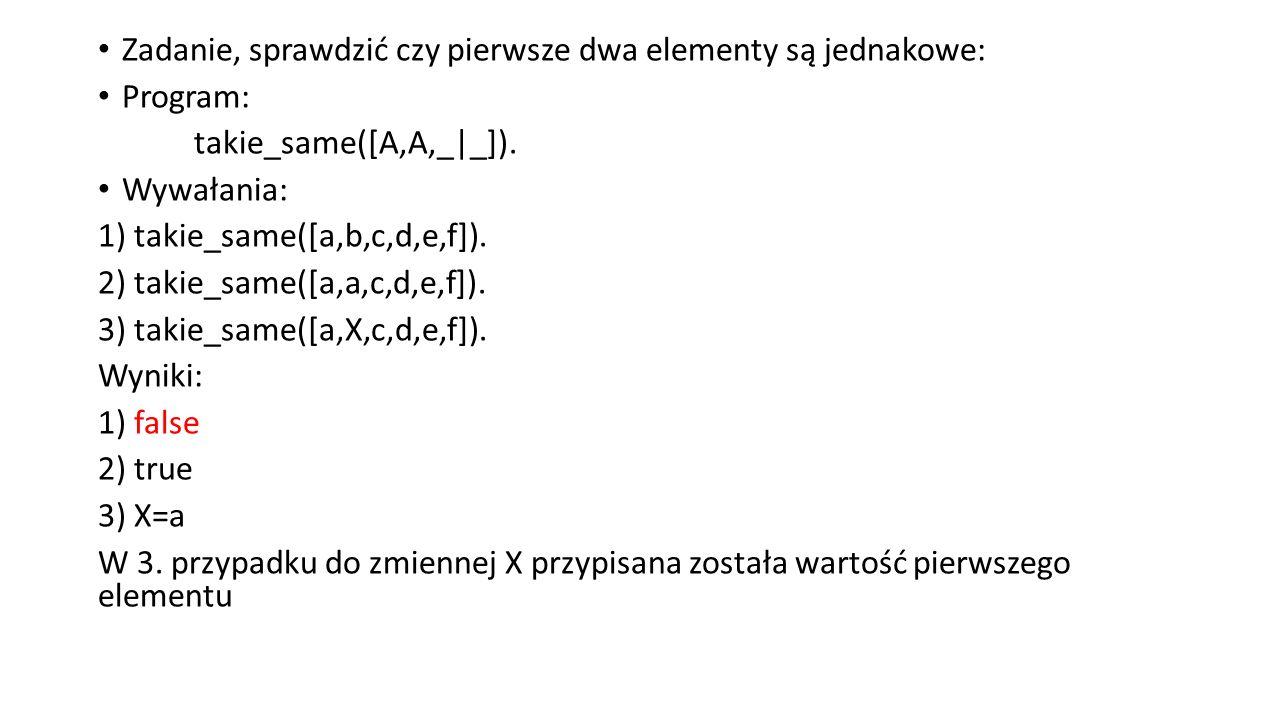 Zadanie, sprawdzić czy pierwsze dwa elementy są jednakowe: Program: takie_same([A,A,_|_]).