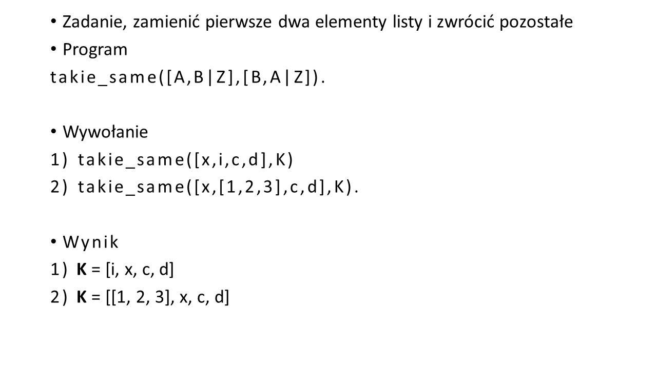 Zadanie, zamienić pierwsze dwa elementy listy i zwrócić pozostałe Program takie_same([A,B|Z],[B,A|Z]).