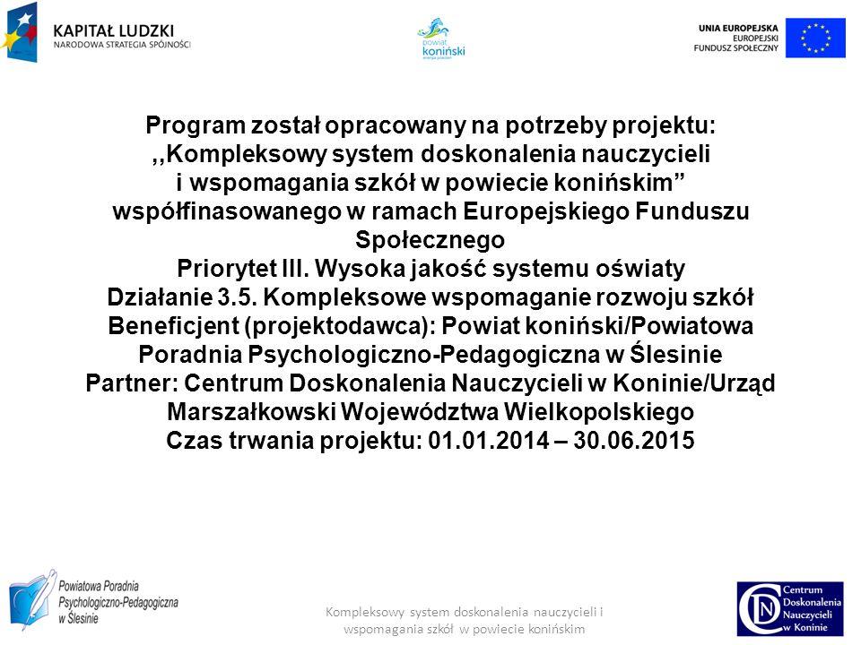 Program został opracowany na potrzeby projektu:,,Kompleksowy system doskonalenia nauczycieli i wspomagania szkół w powiecie konińskim'' współfinasowanego w ramach Europejskiego Funduszu Społecznego Priorytet III.