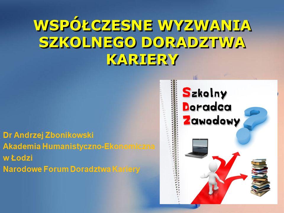 WSPÓŁCZESNE WYZWANIA SZKOLNEGO DORADZTWA KARIERY Dr Andrzej Zbonikowski Akademia Humanistyczno-Ekonomiczna w Łodzi Narodowe Forum Doradztwa Kariery