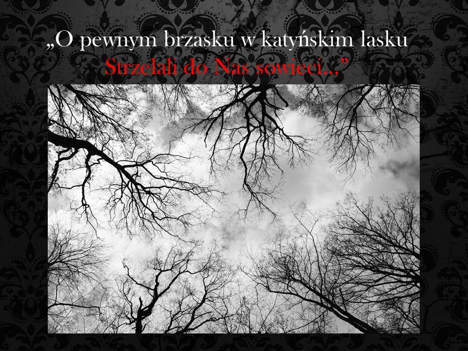 """""""O pewnym brzasku w katy ń skim lasku Strzelali do Nas sowieci…"""